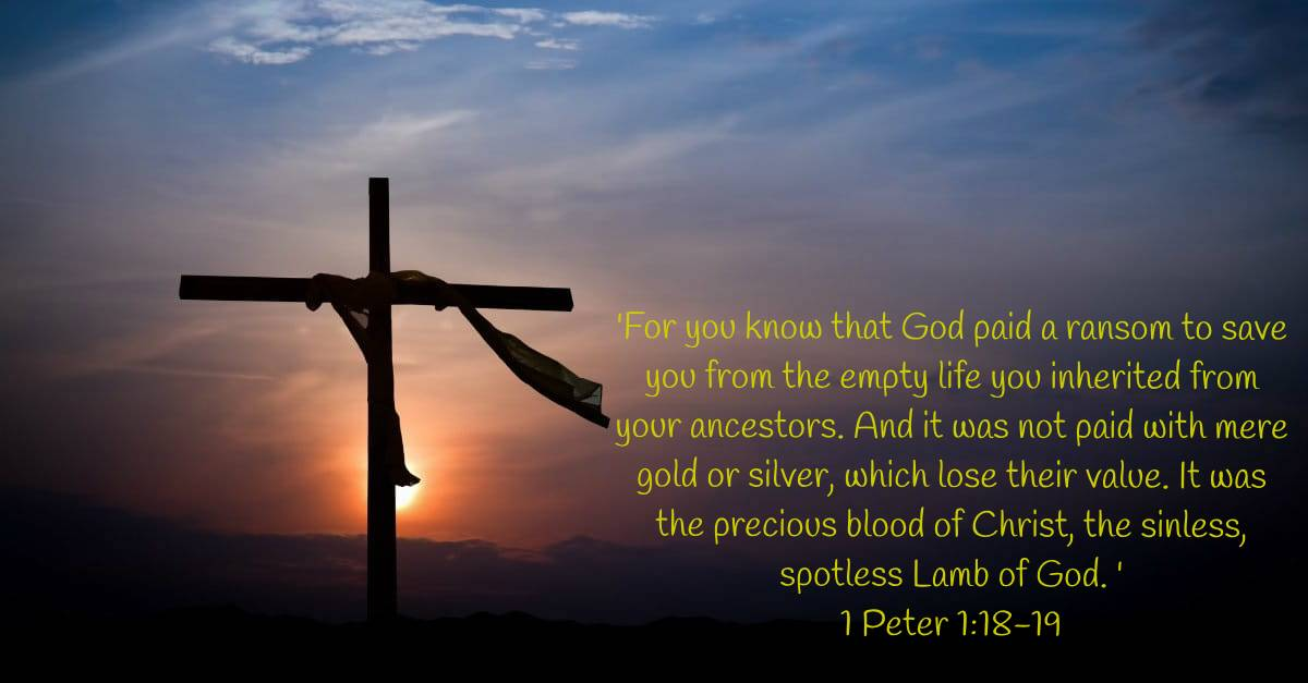 'For you know that God paid a ransom to save you from the empty life you inherited from your ancestors. And it was not paid with mere gold or silver, which lose their value. It was the precious blood of Christ, the sinless, spotless Lamb of God. ' 1 Peter 1:18-19